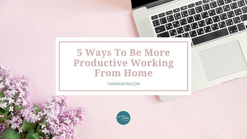 5 Ways To Be More Productive Working From Home