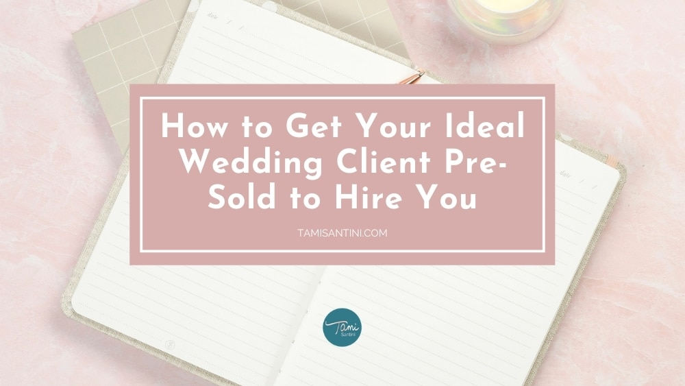 How to Get Your Ideal Wedding Client Pre-Sold to Hire You