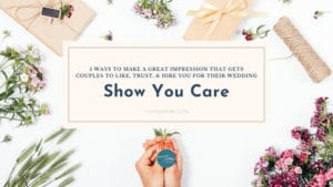 Make A Great Impression On Wedding Couples To Like, Trust, & Hire You: Show You Care