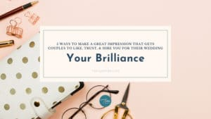 Make a Great Impression on Wedding Couples to Like, Trust, & Hire You: Your Brilliance